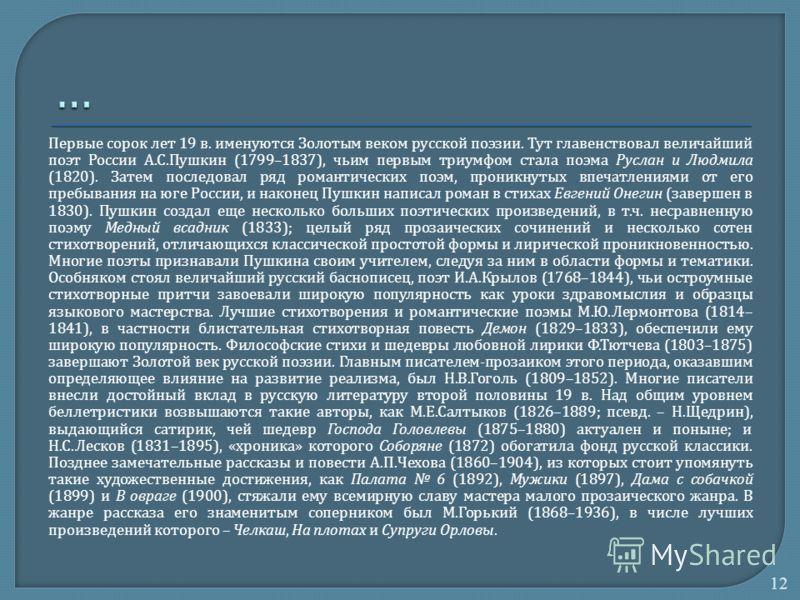 Первые сорок лет 19 в. именуются Золотым веком русской поэзии. Тут главенствовал величайший поэт России А. С. Пушкин (1799–1837), чьим первым триумфом стала поэма Руслан и Людмила (1820). Затем последовал ряд романтических поэм, проникнутых впечатлен