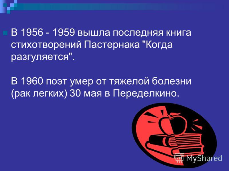 В 1956 - 1959 вышла последняя книга стихотворений Пастернака Когда разгуляется. В 1960 поэт умер от тяжелой болезни (рак легких) 30 мая в Переделкино.
