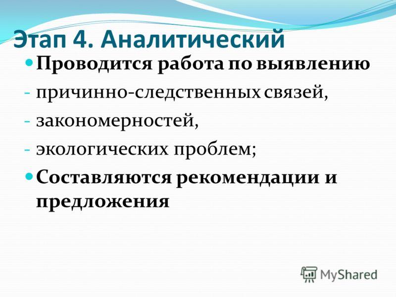 Этап 4. Аналитический Проводится работа по выявлению - причинно-следственных связей, - закономерностей, - экологических проблем; Составляются рекомендации и предложения