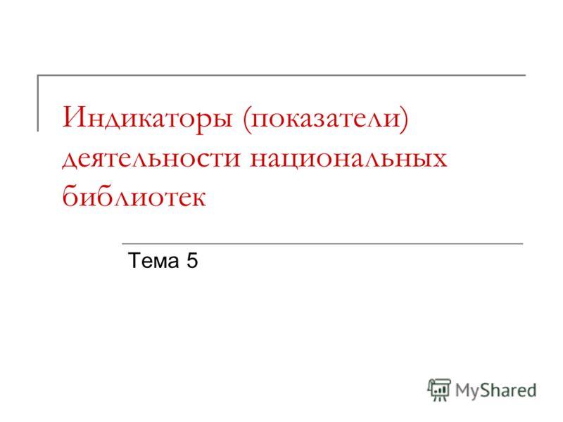 Индикаторы (показатели) деятельности национальных библиотек Тема 5