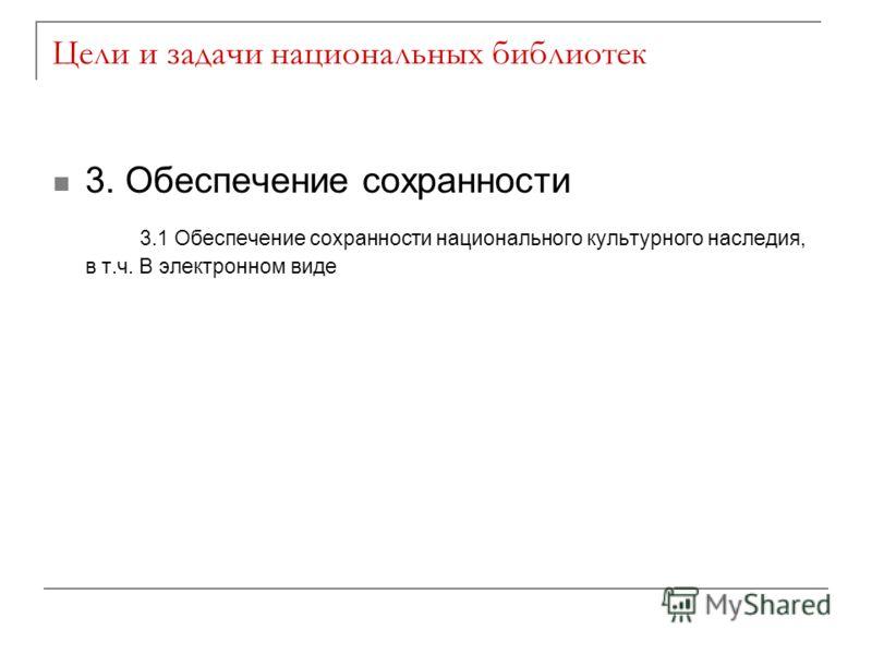 Цели и задачи национальных библиотек 3. Обеспечение сохранности 3.1 Обеспечение сохранности национального культурного наследия, в т.ч. В электронном виде