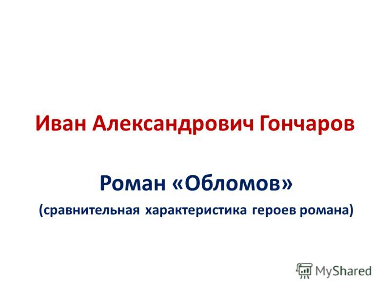 Иван Александрович Гончаров Роман «Обломов» (сравнительная характеристика героев романа)