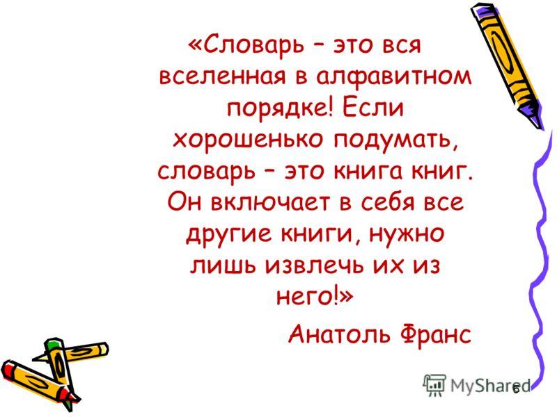 «Словарь – это вся вселенная в алфавитном порядке! Если хорошенько подумать, словарь – это книга книг. Он включает в себя все другие книги, нужно лишь извлечь их из него!» Анатоль Франс 5