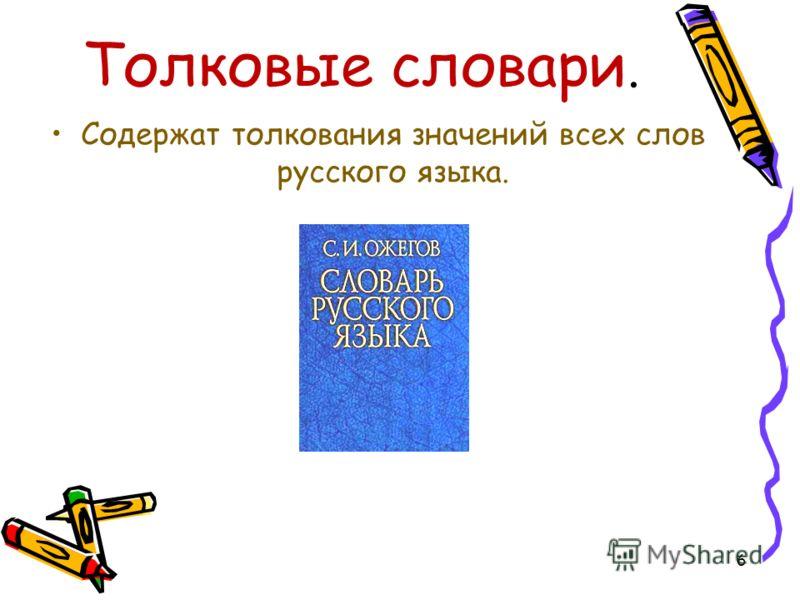 Толковые словари. Содержат толкования значений всех слов русского языка. 6