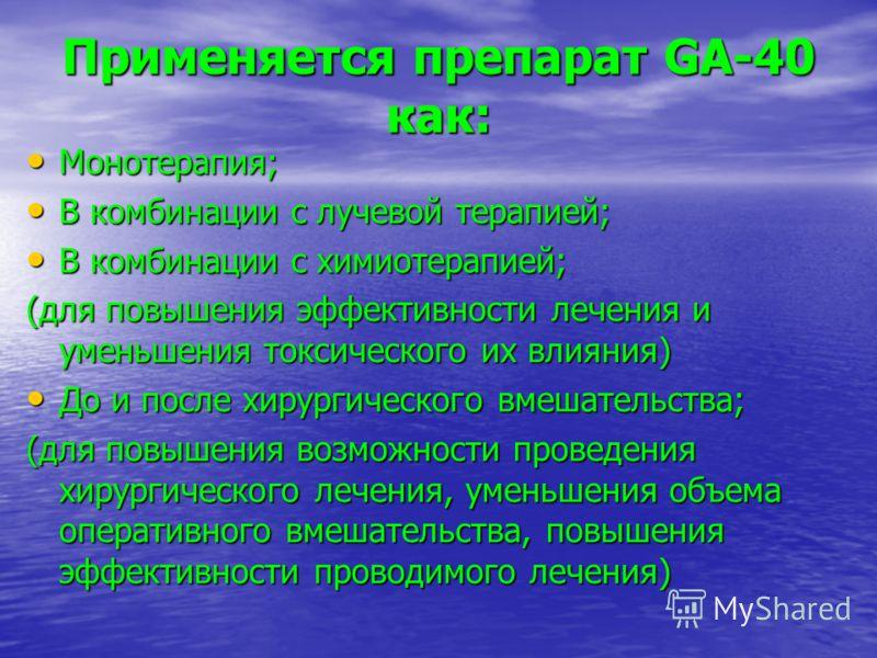 Применяется препарат GA-40 как: Монотерапия; Монотерапия; В комбинации с лучевой терапией; В комбинации с лучевой терапией; В комбинации с химиотерапией; В комбинации с химиотерапией; (для повышения эффективности лечения и уменьшения токсического их