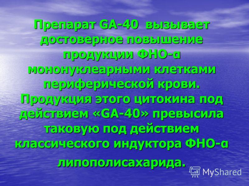 Препарат GA-40 вызывает достоверное повышение продукции ФНО-α мононуклеарными клетками периферической крови. Продукция этого цитокина под действием «GA-40» превысила таковую под действием классического индуктора ФНО-α липополисахарида.