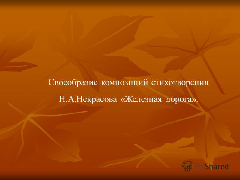 Своеобразие композиций стихотворения Н.А.Некрасова «Железная дорога».