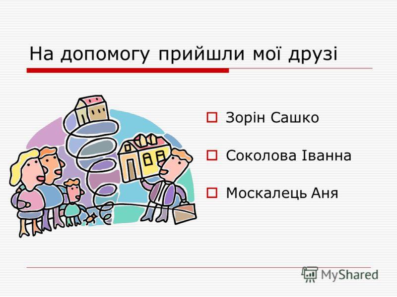 На допомогу прийшли мої друзі Зорін Сашко Соколова Іванна Москалець Аня
