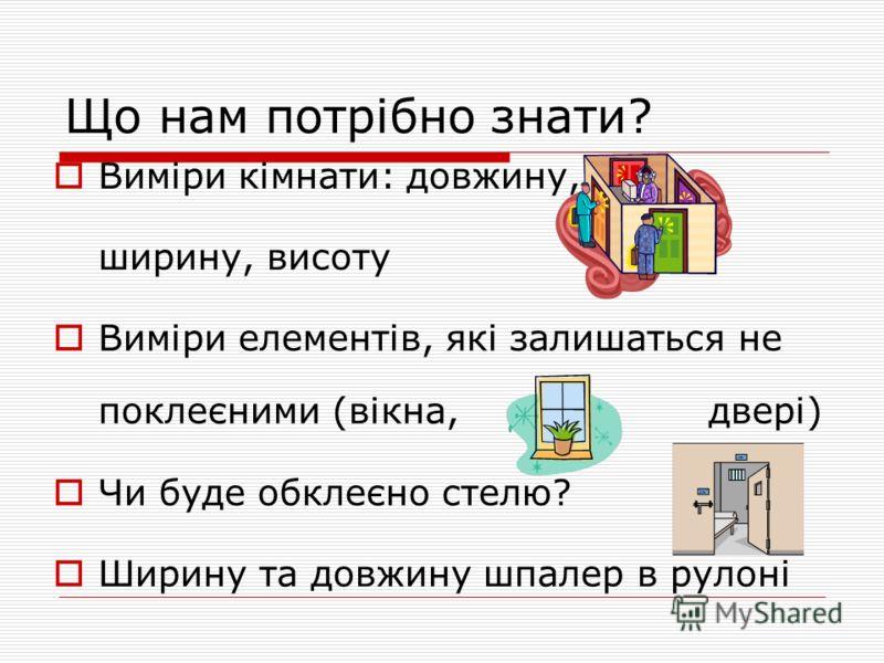 Що нам потрібно знати? Виміри кімнати: довжину, ширину, висоту Виміри елементів, які залишаться не поклеєними (вікна, двері) Чи буде обклеєно стелю? Ширину та довжину шпалер в рулоні