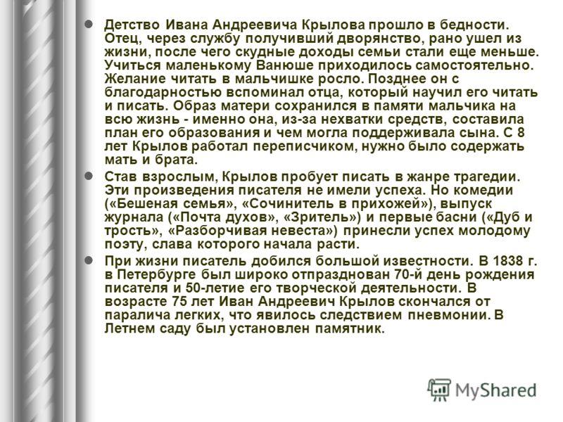 Детство Ивана Андреевича Крылова прошло в бедности. Отец, через службу получивший дворянство, рано ушел из жизни, после чего скудные доходы семьи стали еще меньше. Учиться маленькому Ванюше приходилось самостоятельно. Желание читать в мальчишке росло