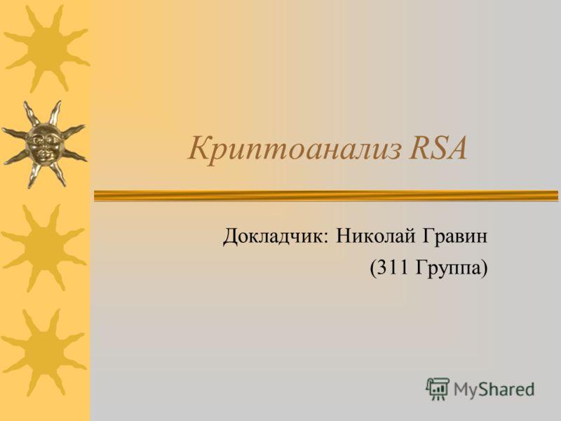 Криптоанализ RSA Докладчик: Николай Гравин (311 Группа)