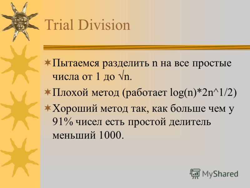 Trial Division Пытаемся разделить n на все простые числа от 1 до n. Плохой метод (работает log(n)*2n^1/2) Хороший метод так, как больше чем у 91% чисел есть простой делитель меньший 1000.