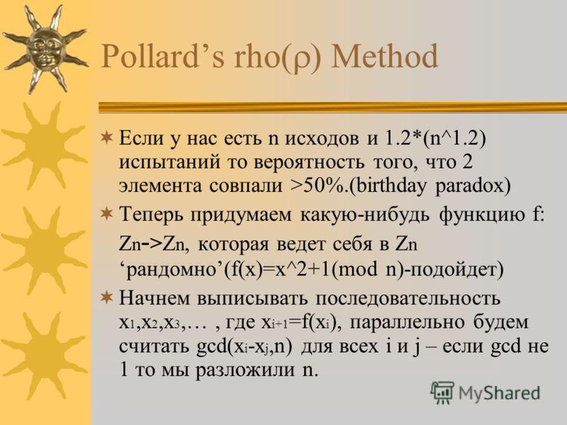 Pollards rho Method Если у нас есть n исходов и 1.2*(n^1.2) испытаний то вероятность того, что 2 элемента совпали >50%.(birthday paradox) Теперь придумаем какую-нибудь функцию f: Z n - >Z n, которая ведет себя в Z nрандомно(f(x)=x^2+1(mod n)-подойдет