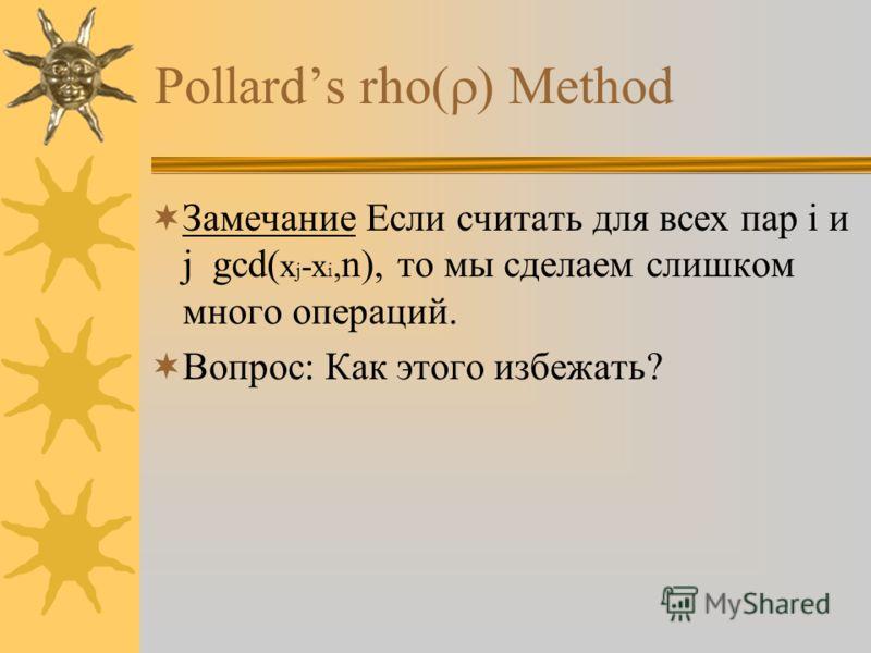 Pollards rho Method Замечание Если считать для всех пар i и j gcd( x j -x i, n), то мы сделаем слишком много операций. Вопрос: Как этого избежать?