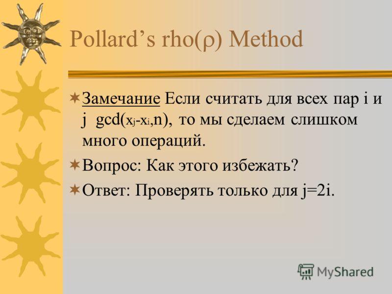 Pollards rho Method Замечание Если считать для всех пар i и j gcd( x j -x i, n), то мы сделаем слишком много операций. Вопрос: Как этого избежать? Ответ: Проверять только для j=2i.