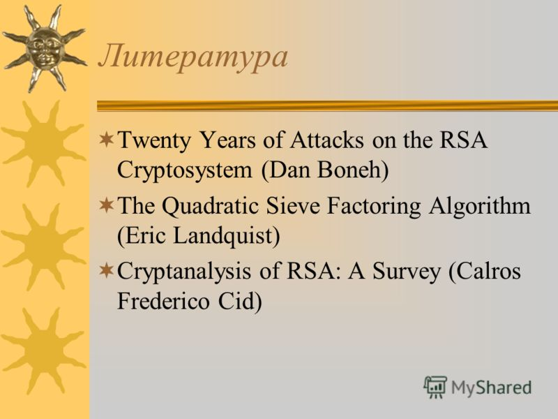 Литература Twenty Years of Attacks on the RSA Cryptosystem (Dan Boneh) The Quadratic Sieve Factoring Algorithm (Eric Landquist) Cryptanalysis of RSA: A Survey (Calros Frederico Cid)