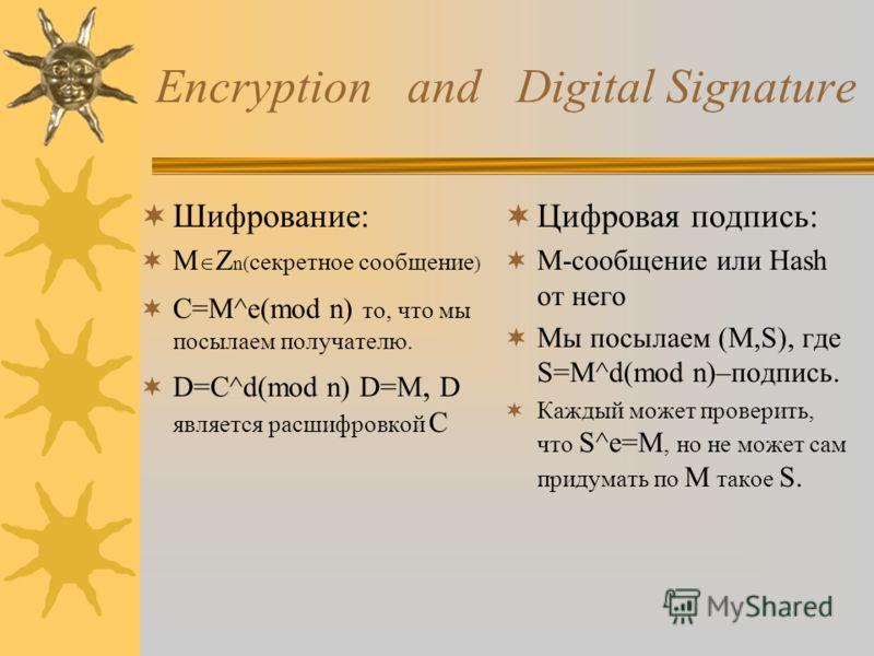 Encryption and Digital Signature Шифрование: M О Z n( секретное сообщение ) C=M^e(mod n) то, что мы посылаем получателю. D=С^d(mod n) D=M, D является расшифровкой C Цифровая подпись: М-сообщение или Hash от него Мы посылаем (M,S), где S=M^d(mod n)–по