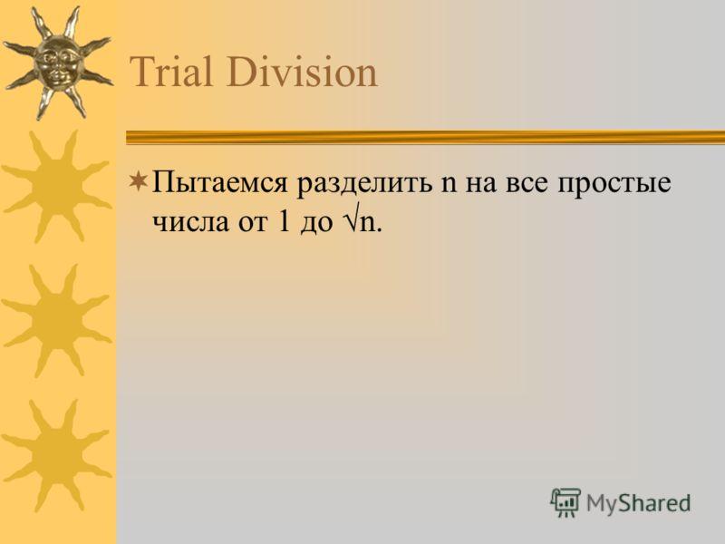 Trial Division Пытаемся разделить n на все простые числа от 1 до n.