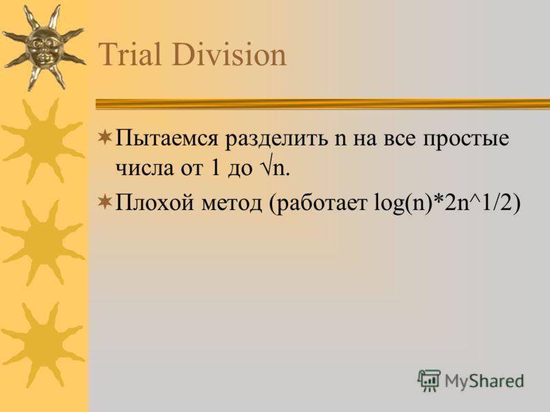 Trial Division Пытаемся разделить n на все простые числа от 1 до n. Плохой метод (работает log(n)*2n^1/2)