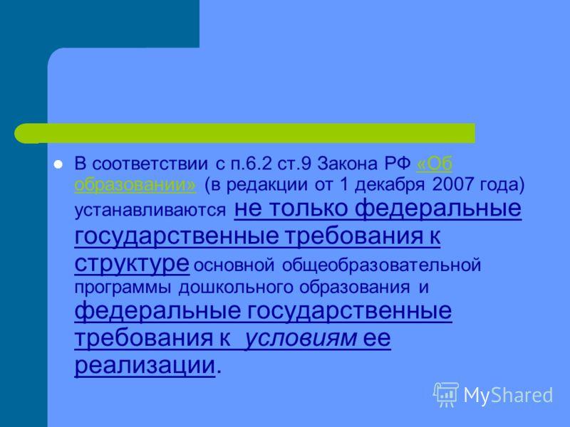 В соответствии с п.6.2 ст.9 Закона РФ «Об образовании» (в редакции от 1 декабря 2007 года) устанавливаются не только федеральные государственные требования к структуре основной общеобразовательной программы дошкольного образования и федеральные госуд