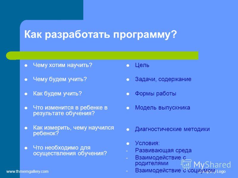 www.thmemgallery.comCompany Logo Как разработать программу? Чему хотим научить? Чему будем учить? Как будем учить? Что изменится в ребенке в результате обучения? Как измерить, чему научился ребенок? Что необходимо для осуществления обучения? Цель Зад