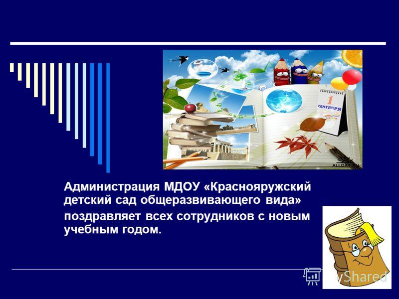 Администрация МДОУ «Краснояружский детский сад общеразвивающего вида» поздравляет всех сотрудников с новым учебным годом.