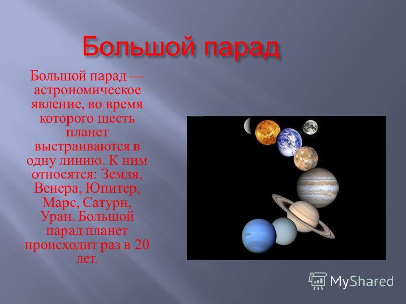Большой парад Большой парад астрономическое явление, во время которого шесть планет выстраиваются в одну линию. К ним относятся : Земля, Венера, Юпитер, Марс, Сатурн, Уран. Большой парад планет происходит раз в 20 лет.