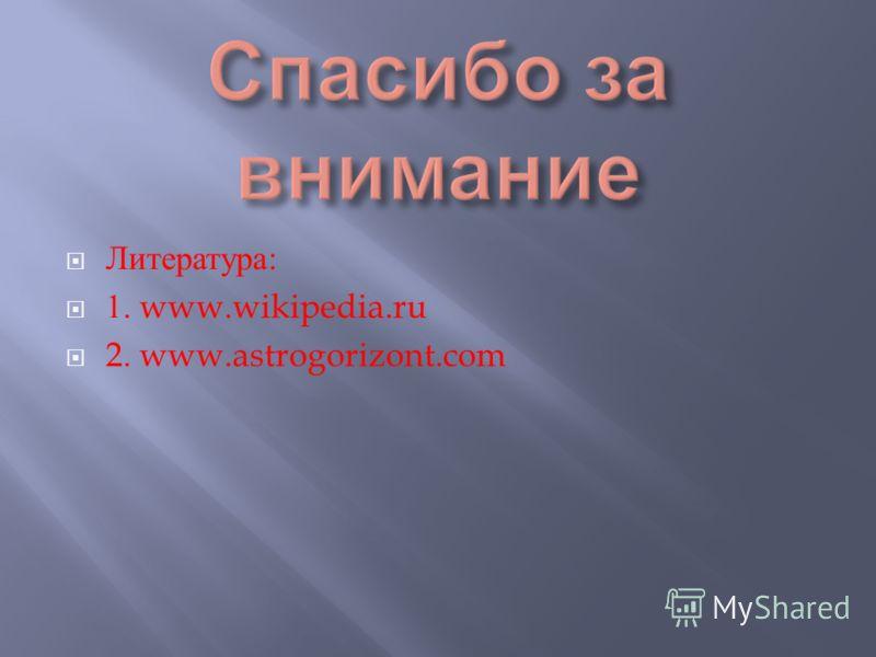 Литература : 1. www.wikipedia.ru 2. www.astrogorizont.com