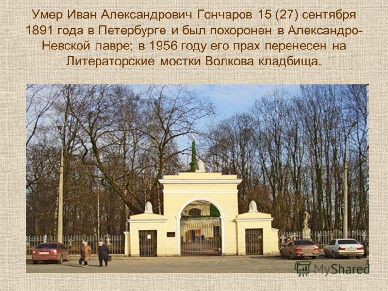 Умер Иван Александрович Гончаров 15 (27) сентября 1891 года в Петербурге и был похоронен в Александро- Невской лавре; в 1956 году его прах перенесен на Литераторские мостки Волкова кладбища.