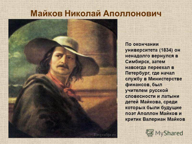 Майков Николай Аполлонович По окончании университета (1834) он ненадолго вернулся в Симбирск, затем навсегда переехал в Петербург, где начал службу в Министерстве финансов, был учителем русской словесности и латыни детей Майкова, среди которых были б
