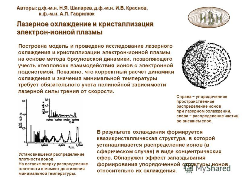 Авторы: д.ф.-м.н. Н.Я. Шапарев, д.ф.-м.н. И.В. Краснов, к.ф.-м.н. А.П. Гаврилюк Лазерное охлаждение и кристаллизация электрон-ионной плазмы Справа упорядоченное пространственное распределение ионов при лазерном охлаждении, слева распределение частиц