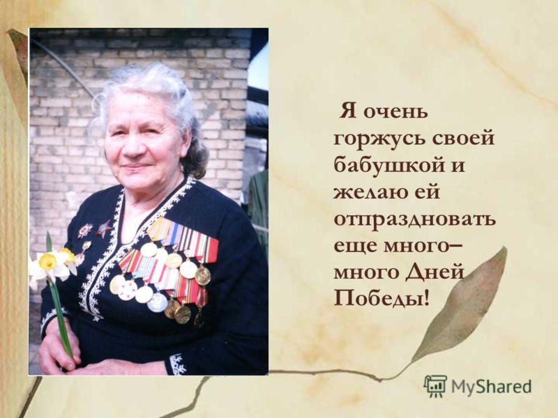 Я очень горжусь своей бабушкой и желаю ей отпраздновать еще много– много Дней Победы!