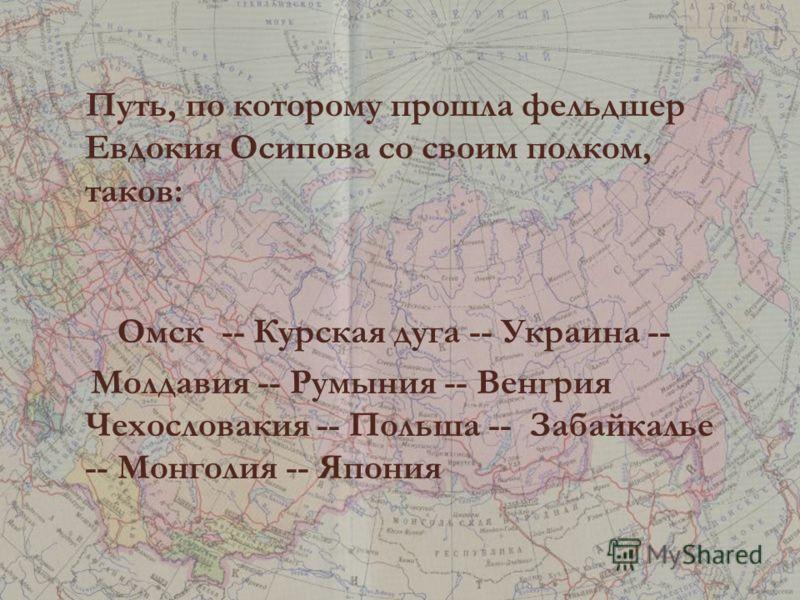 Путь, по которому прошла фельдшер Евдокия Осипова со своим полком, таков: Омск -- Курская дуга -- Украина -- Молдавия -- Румыния -- Венгрия Чехословакия -- Польша -- Забайкалье -- Монголия -- Япония