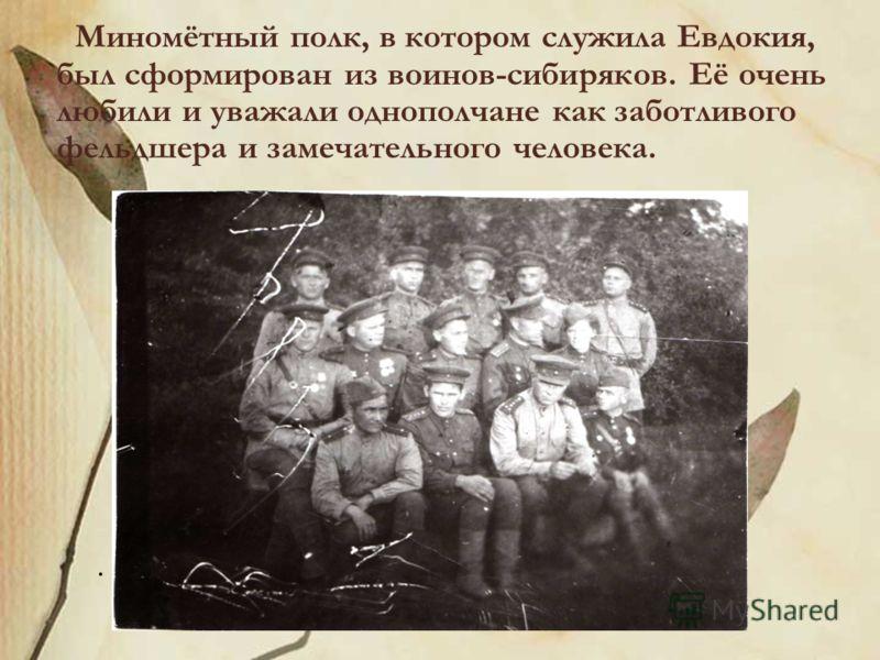 Миномётный полк, в котором служила Евдокия, был сформирован из воинов-сибиряков. Её очень любили и уважали однополчане как заботливого фельдшера и замечательного человека..