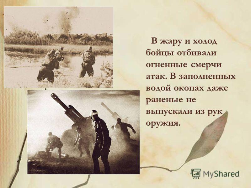 В жару и холод бойцы отбивали огненные смерчи атак. В заполненных водой окопах даже раненые не выпускали из рук оружия.