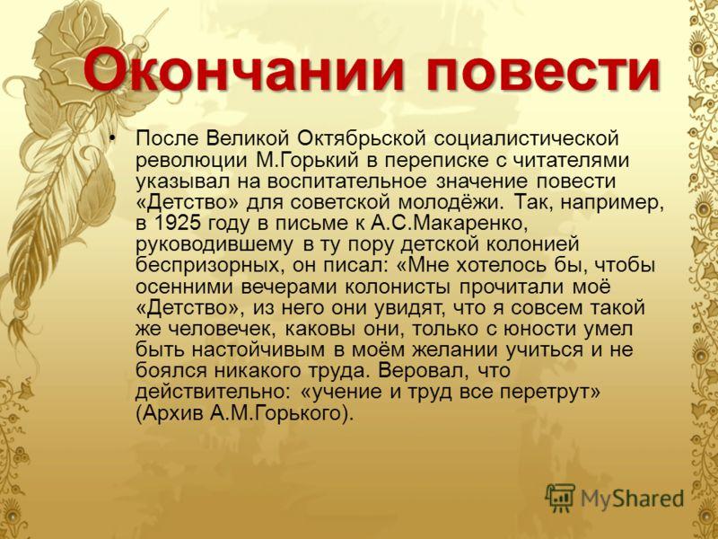Окончании повести После Великой Октябрьской социалистической революции М.Горький в переписке с читателями указывал на воспитательное значение повести «Детство» для советской молодёжи. Так, например, в 1925 году в письме к А.С.Макаренко, руководившему