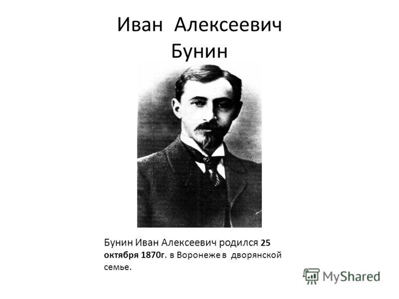 Иван Алексеевич Бунин Бунин Иван Алексеевич родился 25 октября 1870г. в Воронеже в дворянской семье.