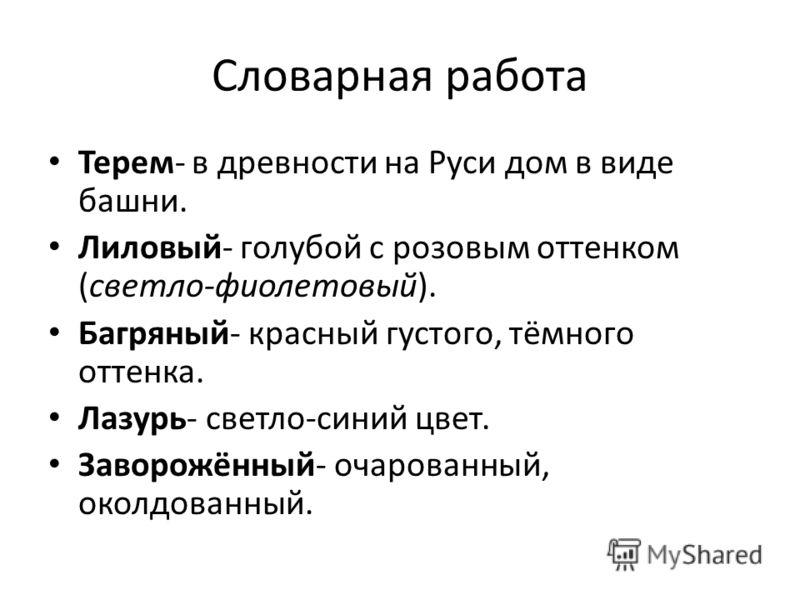 Словарная работа Терем- в древности на Руси дом в виде башни. Лиловый- голубой с розовым оттенком (светло-фиолетовый). Багряный- красный густого, тёмного оттенка. Лазурь- светло-синий цвет. Заворожённый- очарованный, околдованный.