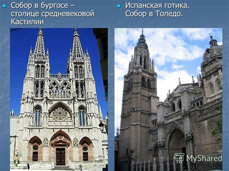 Собор в бургосе – столице средневековой Кастилии Собор в бургосе – столице средневековой Кастилии Испанская готика. Собор в Толедо. Испанская готика. Собор в Толедо.