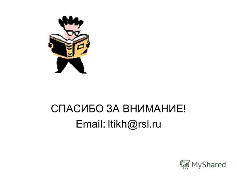 СПАСИБО ЗА ВНИМАНИЕ! Email: ltikh@rsl.ru