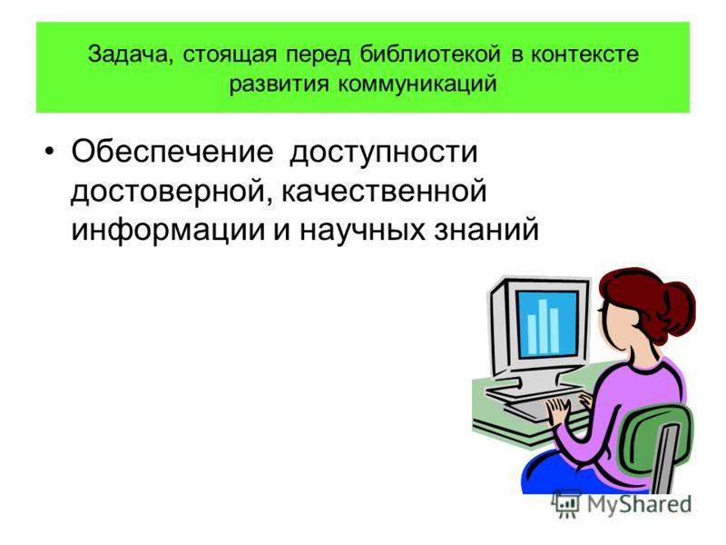 Задача, стоящая перед библиотекой в контексте развития коммуникаций Обеспечение доступности достоверной, качественной информации и научных знаний