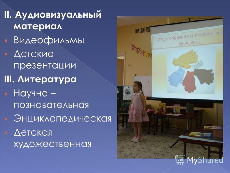II. Аудиовизуальный материал Видеофильмы Детские презентации III. Литература Научно – познавательная Энциклопедическая Детская художественная