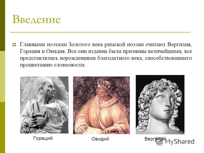 Главными поэтами Золотого века римской поэзии считают Вергилия, Горация и Овидия. Все они издавна были признаны величайшими, все представлялись порождениями благодатного века, способствовавшего процветанию словесности. Введение Овидий Вергилий Гораци