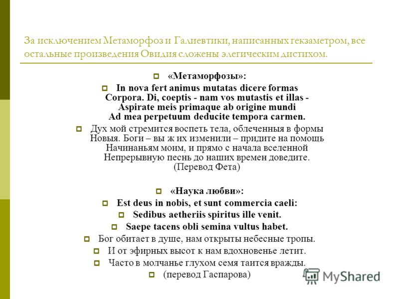 За исключением Метаморфоз и Галиевтики, написанных гекзаметром, все остальные произведения Овидия сложены элегическим дистихом. «Метаморфозы»: In nova fert animus mutatas dicere formas Corpora. Di, coeptis - nam vos mutastis et illas - Aspirate meis