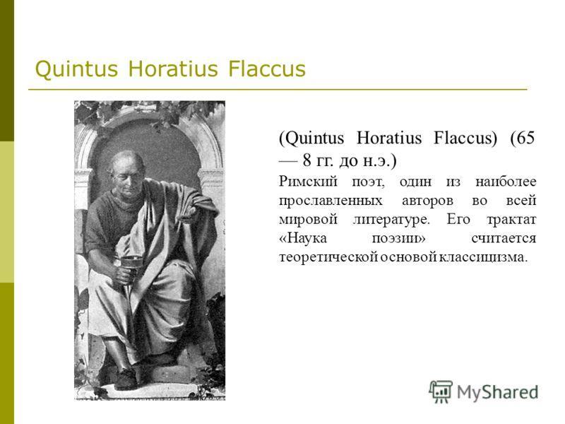 Quintus Horatius Flaccus (Quintus Horatius Flaccus) (65 8 гг. до н.э.) Римский поэт, один из наиболее прославленных авторов во всей мировой литературе. Его трактат «Наука поэзии» считается теоретической основой классицизма.