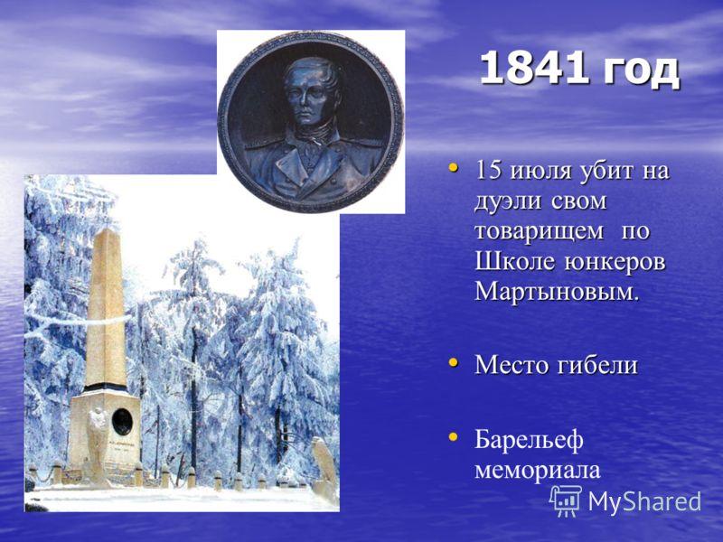 1841 год 15 июля убит на дуэли свом товарищем по Школе юнкеров Мартыновым. 15 июля убит на дуэли свом товарищем по Школе юнкеров Мартыновым. Место гибели Место гибели Барельеф мемориала