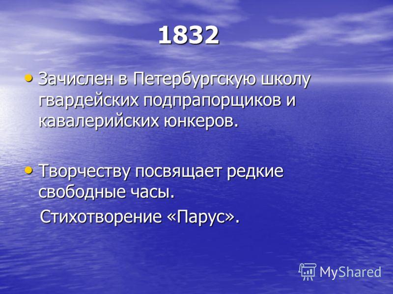 1832 1832 Зачислен в Петербургскую школу гвардейских подпрапорщиков и кавалерийских юнкеров. Зачислен в Петербургскую школу гвардейских подпрапорщиков и кавалерийских юнкеров. Творчеству посвящает редкие свободные часы. Творчеству посвящает редкие св