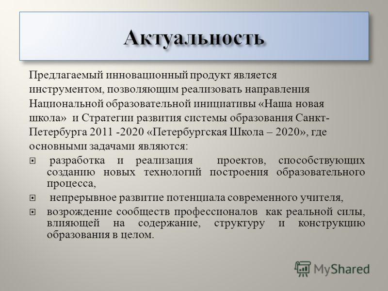 Предлагаемый инновационный продукт является инструментом, позволяющим реализовать направления Национальной образовательной инициативы « Наша новая школа » и Стратегии развития системы образования Санкт - Петербурга 2011 -2020 « Петербургская Школа –