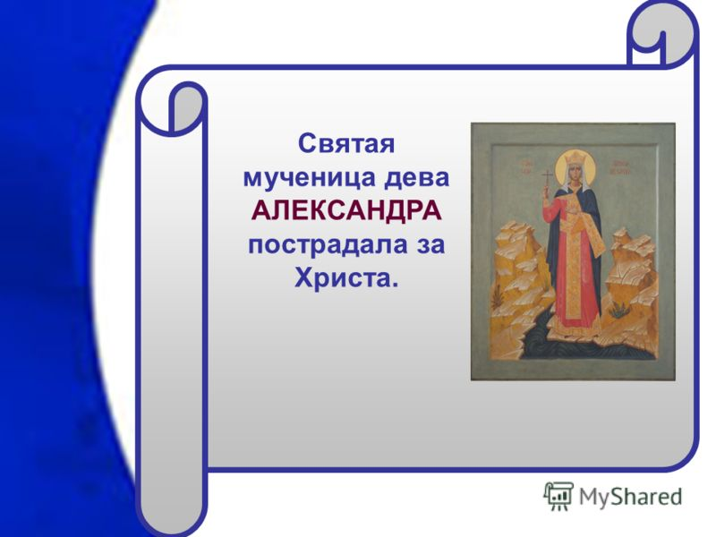 Святая мученица дева АЛЕКСАНДРА пострадала за Христа.
