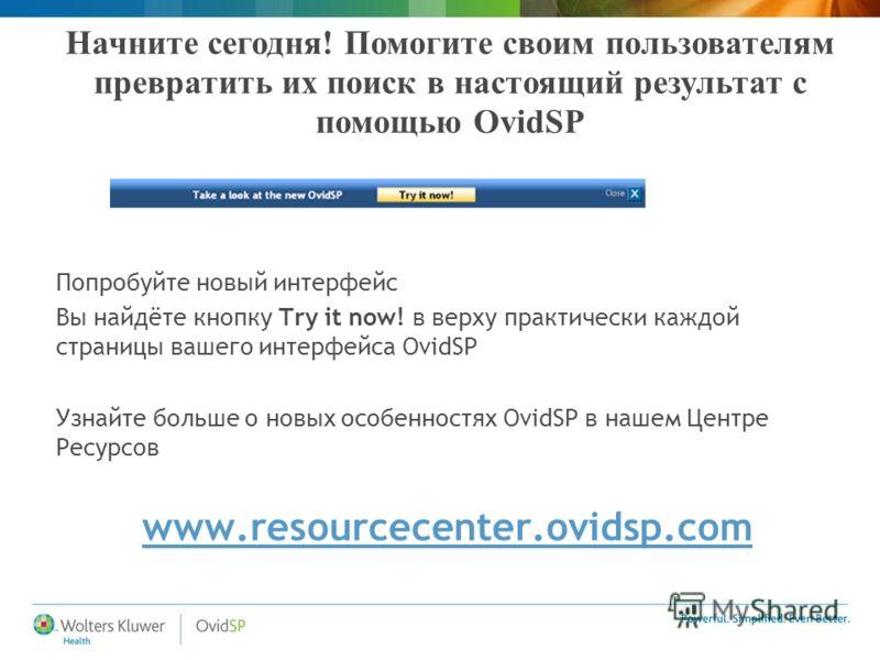 Начните сегодня! Помогите своим пользователям превратить их поиск в настоящий результат с помощью OvidSP Попробуйте новый интерфейс Вы найдёте кнопку Try it now! в верху практически каждой страницы вашего интерфейса OvidSP Узнайте больше о новых особ